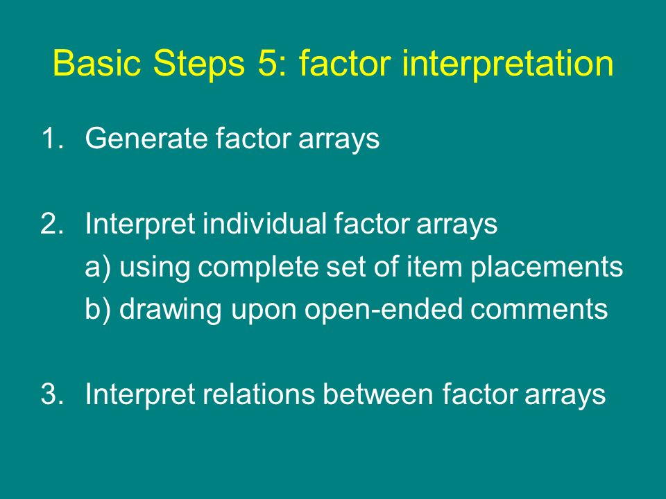 Basic Steps 5: factor interpretation 1.Generate factor arrays 2.Interpret individual factor arrays a) using complete set of item placements b) drawing