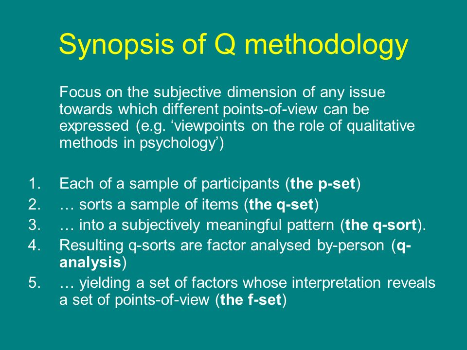 Synopsis of Q methodology Focus on the subjective dimension of any issue towards which different points-of-view can be expressed (e.g. viewpoints on t