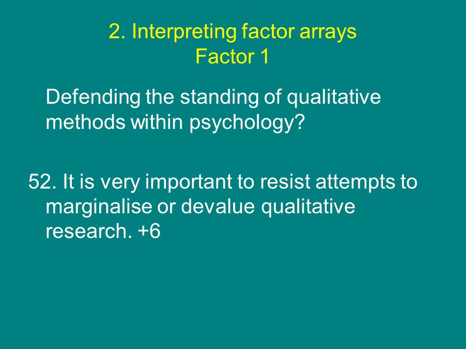 2. Interpreting factor arrays Factor 1 Defending the standing of qualitative methods within psychology? 52. It is very important to resist attempts to
