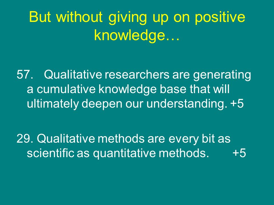 But without giving up on positive knowledge… 57. Qualitative researchers are generating a cumulative knowledge base that will ultimately deepen our un