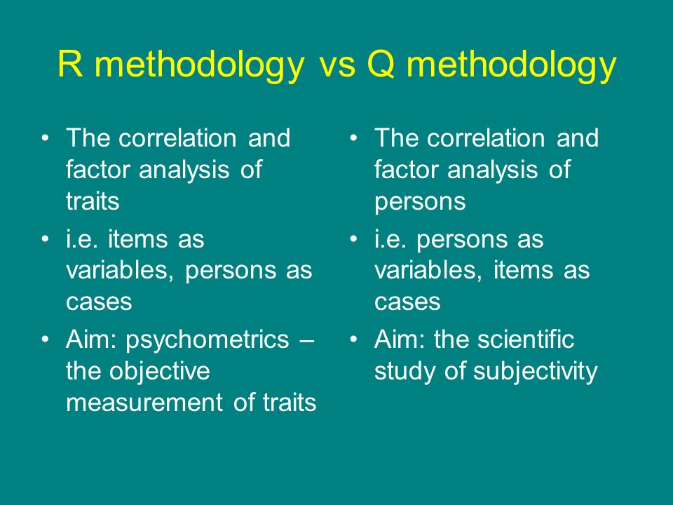 R methodology vs Q methodology The correlation and factor analysis of traits i.e. items as variables, persons as cases Aim: psychometrics – the object
