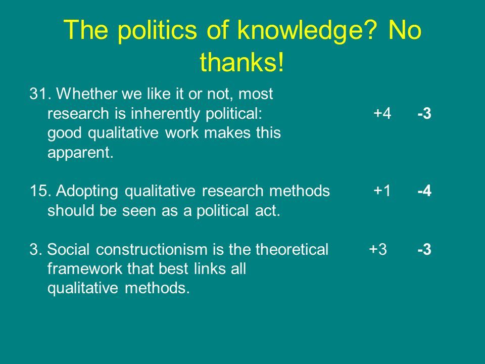 The politics of knowledge? No thanks! 31. Whether we like it or not, most research is inherently political: +4-3 good qualitative work makes this appa
