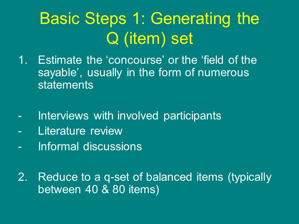 Basic Steps 1: Generating the Q (item) set 1.Estimate the concourse or the field of the sayable, usually in the form of numerous statements -Interview