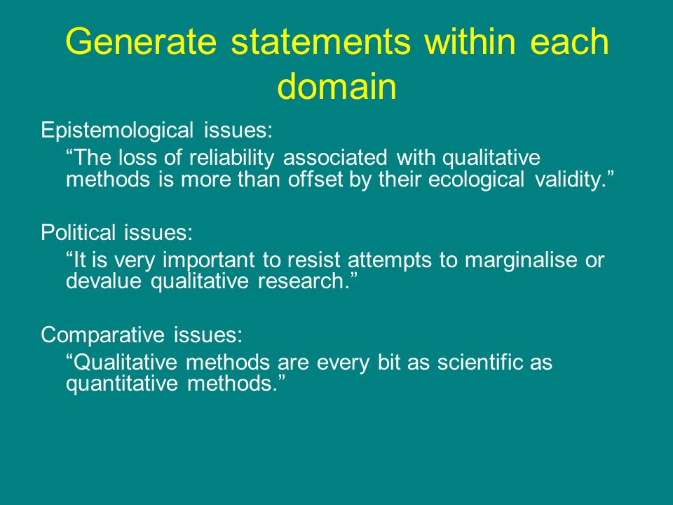 Generate statements within each domain Epistemological issues: The loss of reliability associated with qualitative methods is more than offset by thei