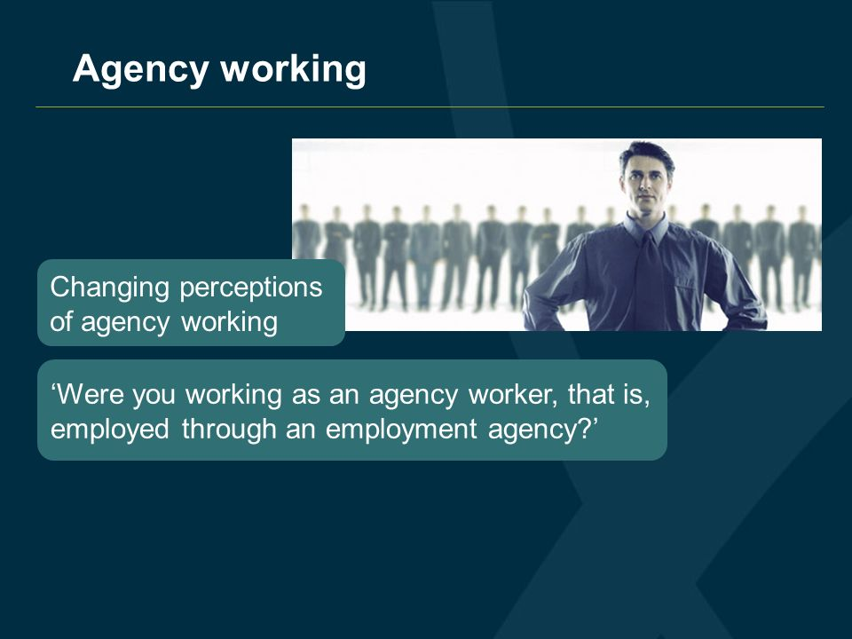 Agency working Changing perceptions of agency working Were you working as an agency worker, that is, employed through an employment agency