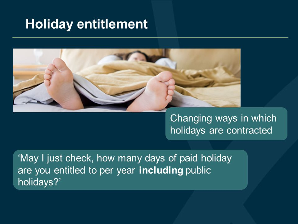 Holiday entitlement Changing ways in which holidays are contracted May I just check, how many days of paid holiday are you entitled to per year including public holidays