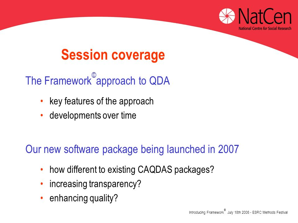 Introducing Framework © July 18th 2006 - ESRC Methods Festival Session coverage The Framework © approach to QDA key features of the approach developments over time Our new software package being launched in 2007 how different to existing CAQDAS packages.