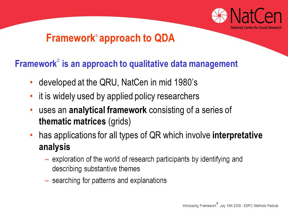 Introducing Framework © July 18th 2006 - ESRC Methods Festival Framework ® approach to QDA Framework © is an approach to qualitative data management developed at the QRU, NatCen in mid 1980s it is widely used by applied policy researchers uses an analytical framework consisting of a series of thematic matrices (grids) has applications for all types of QR which involve interpretative analysis –exploration of the world of research participants by identifying and describing substantive themes –searching for patterns and explanations