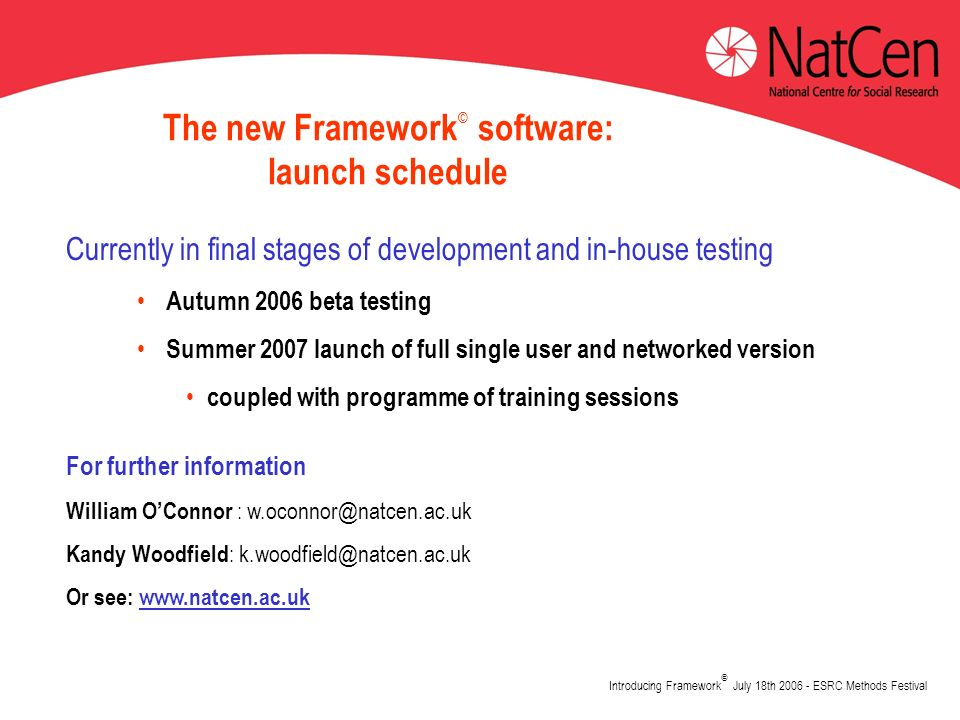Introducing Framework © July 18th 2006 - ESRC Methods Festival The new Framework © software: launch schedule Currently in final stages of development and in-house testing Autumn 2006 beta testing Summer 2007 launch of full single user and networked version coupled with programme of training sessions For further information William OConnor : w.oconnor@natcen.ac.uk Kandy Woodfield : k.woodfield@natcen.ac.uk Or see: www.natcen.ac.uk