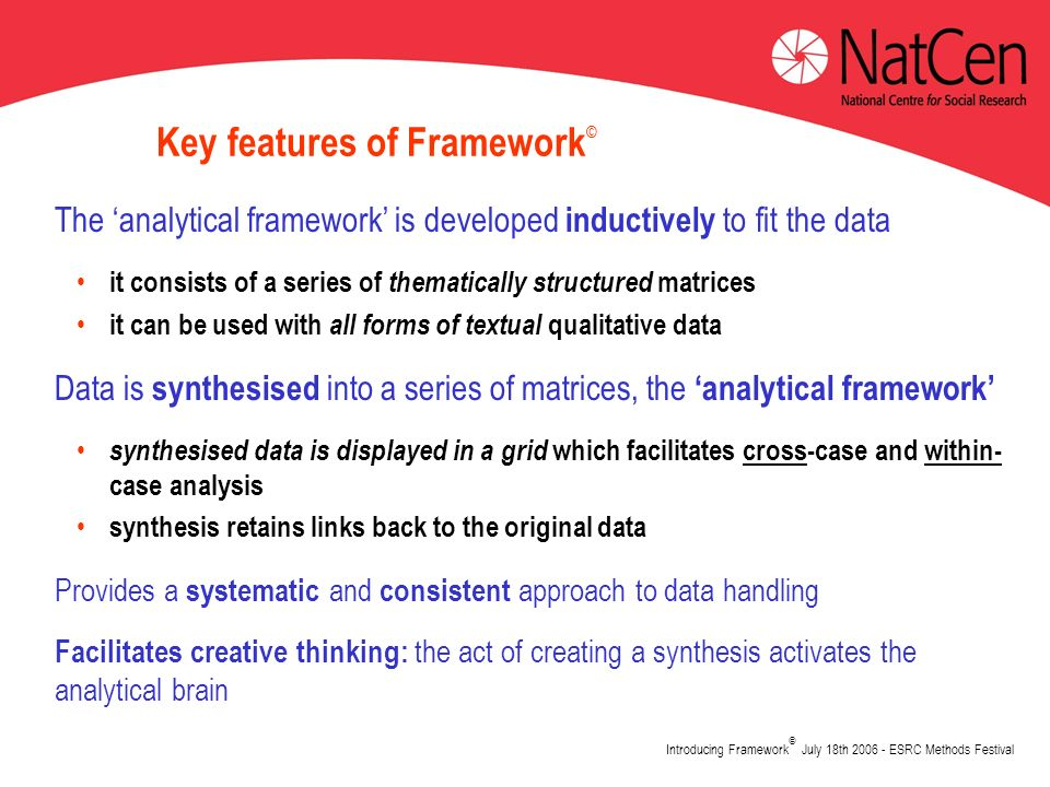 Introducing Framework © July 18th 2006 - ESRC Methods Festival Key features of Framework © The analytical framework is developed inductively to fit the data it consists of a series of thematically structured matrices it can be used with all forms of textual qualitative data Data is synthesised into a series of matrices, the analytical framework synthesised data is displayed in a grid which facilitates cross-case and within- case analysis synthesis retains links back to the original data Provides a systematic and consistent approach to data handling Facilitates creative thinking: the act of creating a synthesis activates the analytical brain