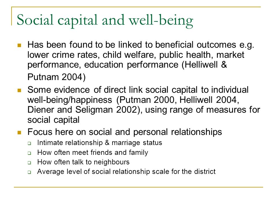 Social capital and well-being Has been found to be linked to beneficial outcomes e.g.