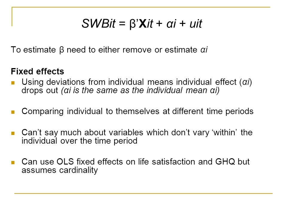 SWBit = βXit + αi + uit To estimate β need to either remove or estimate αi Fixed effects Using deviations from individual means individual effect (αi) drops out (αi is the same as the individual mean αi) Comparing individual to themselves at different time periods Cant say much about variables which dont vary within the individual over the time period Can use OLS fixed effects on life satisfaction and GHQ but assumes cardinality