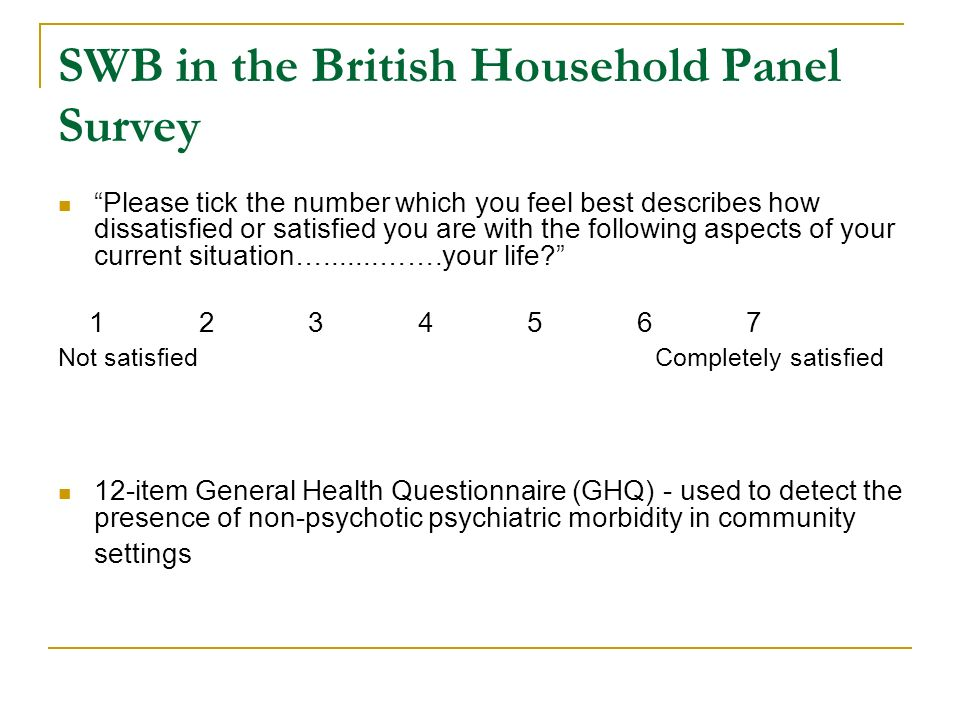 SWB in the British Household Panel Survey Please tick the number which you feel best describes how dissatisfied or satisfied you are with the following aspects of your current situation….......…….your life.