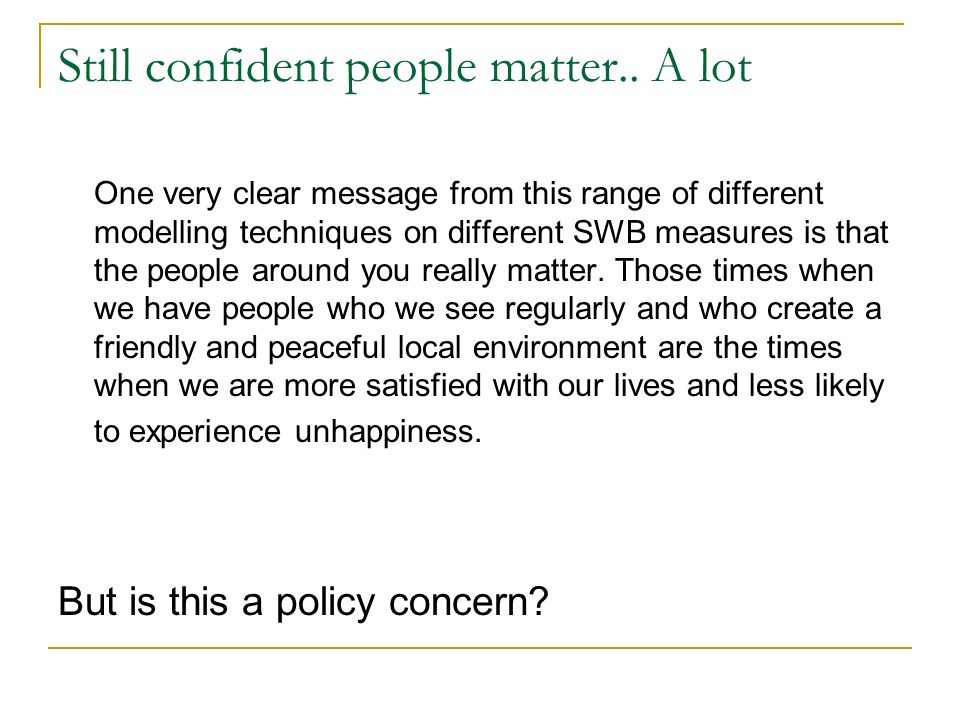 Still confident people matter.. A lot One very clear message from this range of different modelling techniques on different SWB measures is that the p