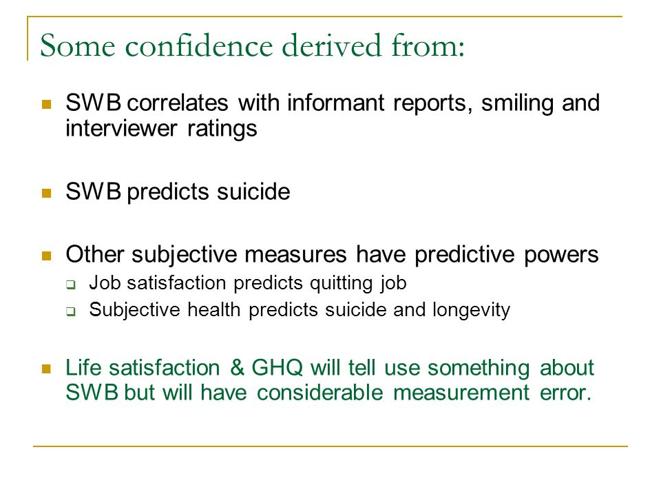 Some confidence derived from: SWB correlates with informant reports, smiling and interviewer ratings SWB predicts suicide Other subjective measures have predictive powers Job satisfaction predicts quitting job Subjective health predicts suicide and longevity Life satisfaction & GHQ will tell use something about SWB but will have considerable measurement error.