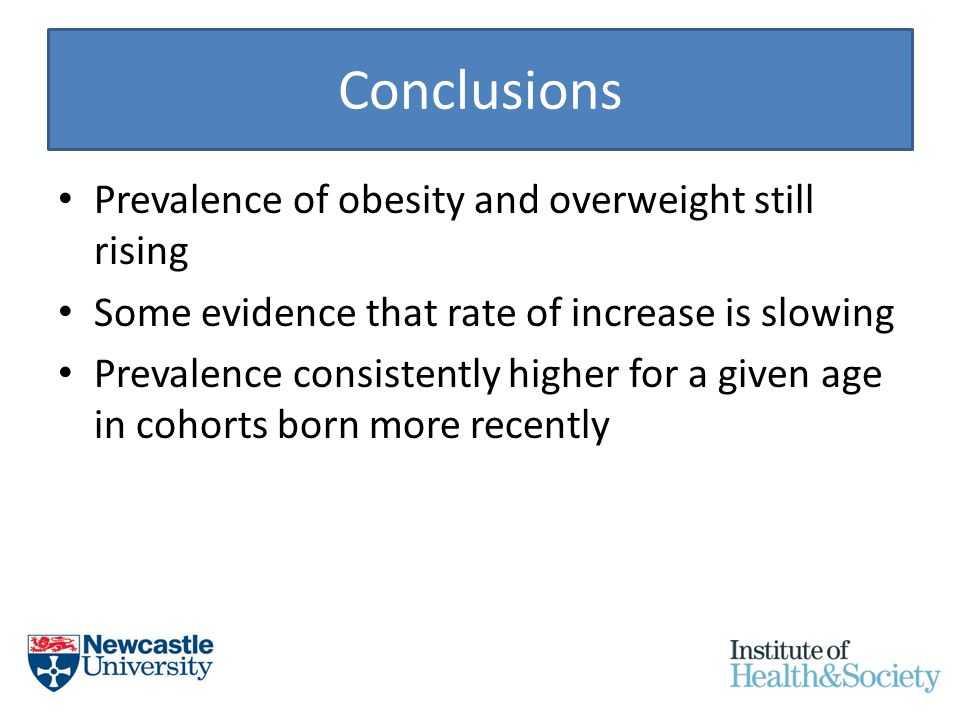 Conclusions Prevalence of obesity and overweight still rising Some evidence that rate of increase is slowing Prevalence consistently higher for a given age in cohorts born more recently