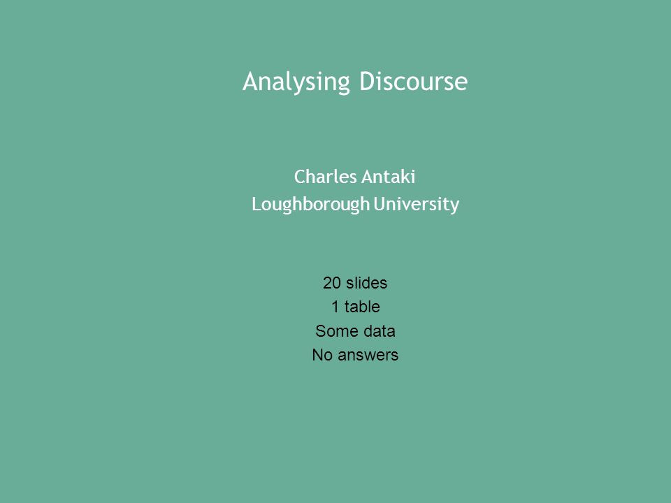 Analysing Discourse Charles Antaki Loughborough University 20 slides 1 table Some data No answers