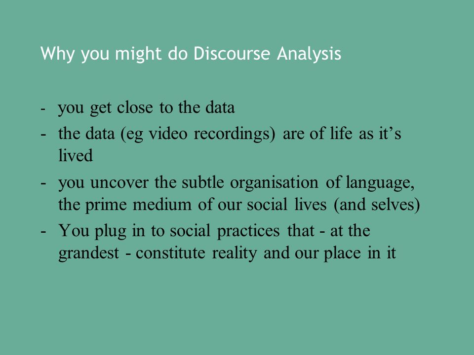 Why you might do Discourse Analysis - you get close to the data -the data (eg video recordings) are of life as its lived -you uncover the subtle organisation of language, the prime medium of our social lives (and selves) -You plug in to social practices that - at the grandest - constitute reality and our place in it