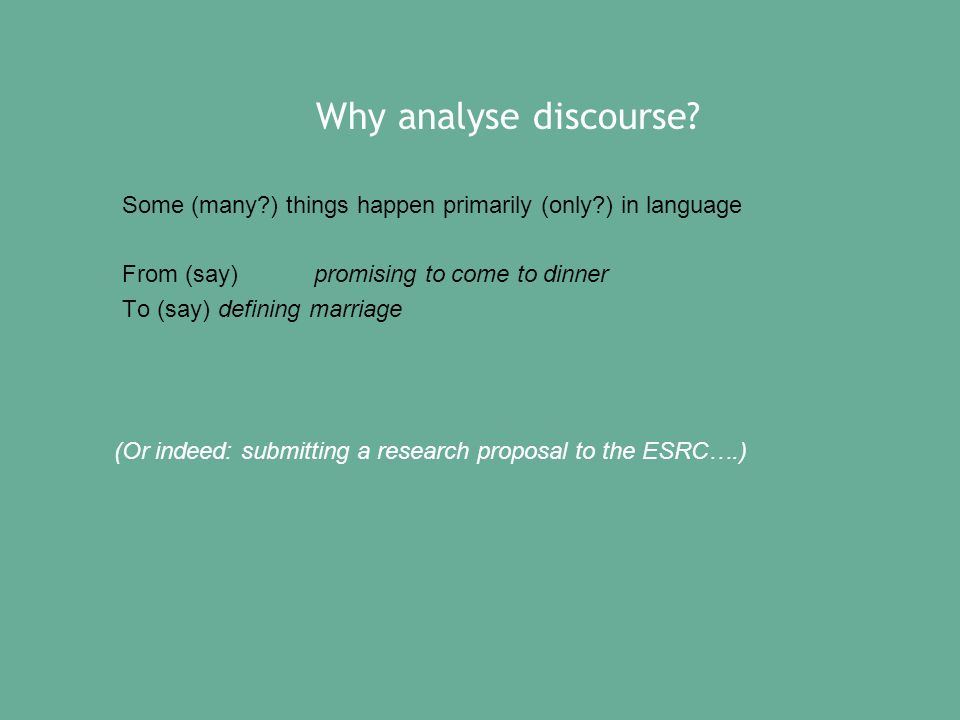 Why analyse discourse? Some (many?) things happen primarily (only?) in language From (say) promising to come to dinner To (say)defining marriage (Or i