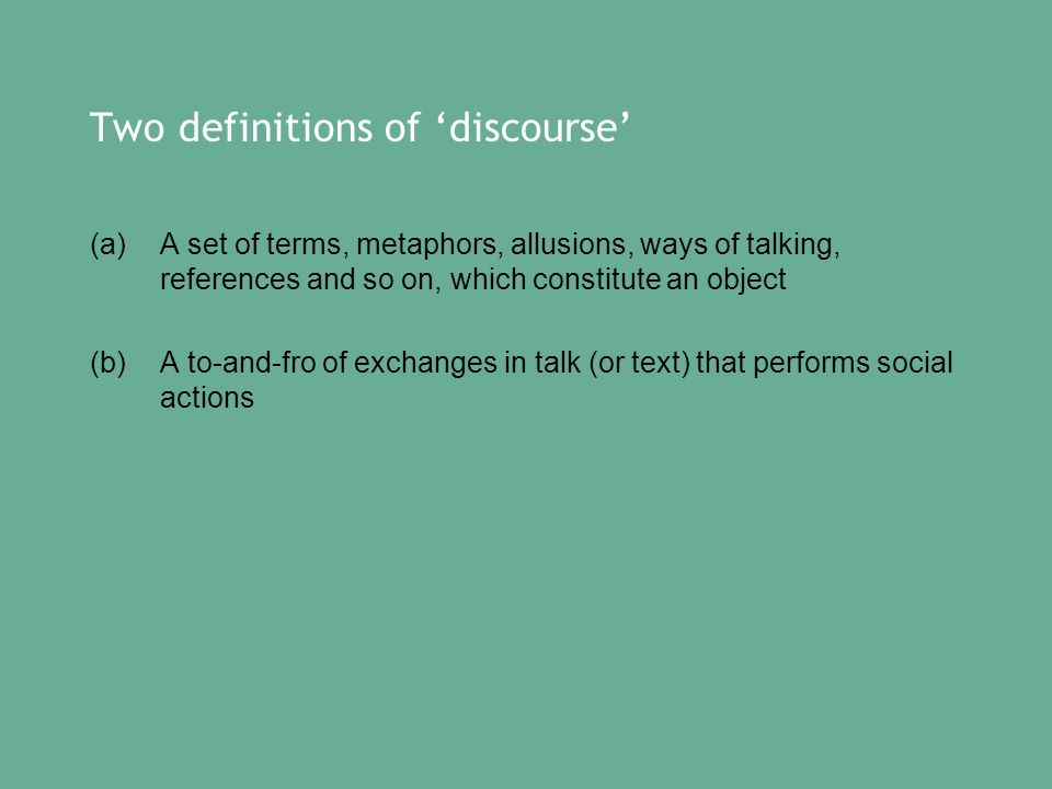 Two definitions of discourse (a) A set of terms, metaphors, allusions, ways of talking, references and so on, which constitute an object (b) A to-and-fro of exchanges in talk (or text) that performs social actions