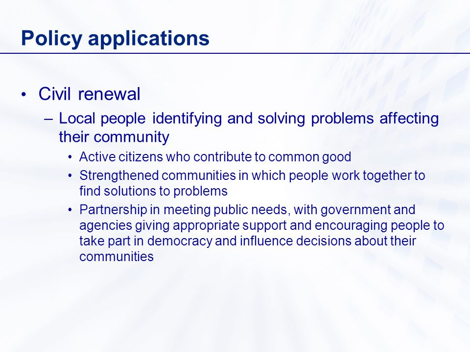 Policy applications Civil renewal –Local people identifying and solving problems affecting their community Active citizens who contribute to common go