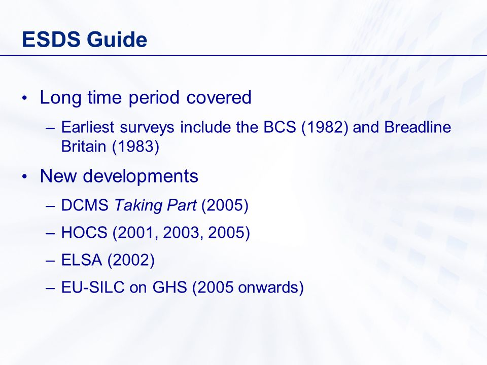 ESDS Guide Long time period covered –Earliest surveys include the BCS (1982) and Breadline Britain (1983) New developments –DCMS Taking Part (2005) –H