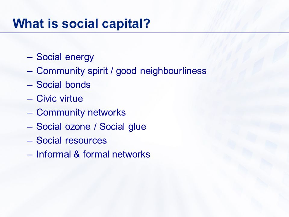 What is social capital? –Social energy –Community spirit / good neighbourliness –Social bonds –Civic virtue –Community networks –Social ozone / Social