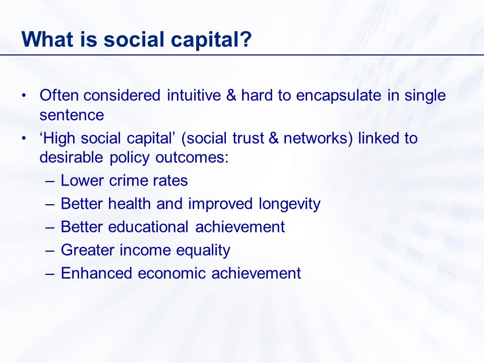 What is social capital? Often considered intuitive & hard to encapsulate in single sentence High social capital (social trust & networks) linked to de