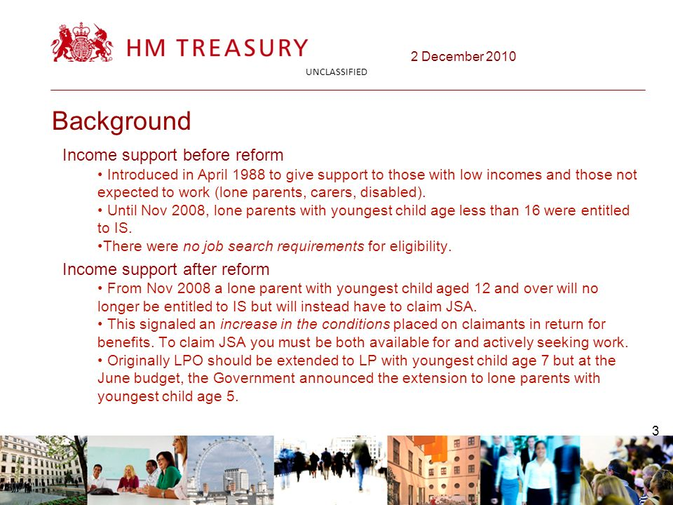 2 December 2010 UNCLASSIFIED 3 Background Income support before reform Introduced in April 1988 to give support to those with low incomes and those not expected to work (lone parents, carers, disabled).