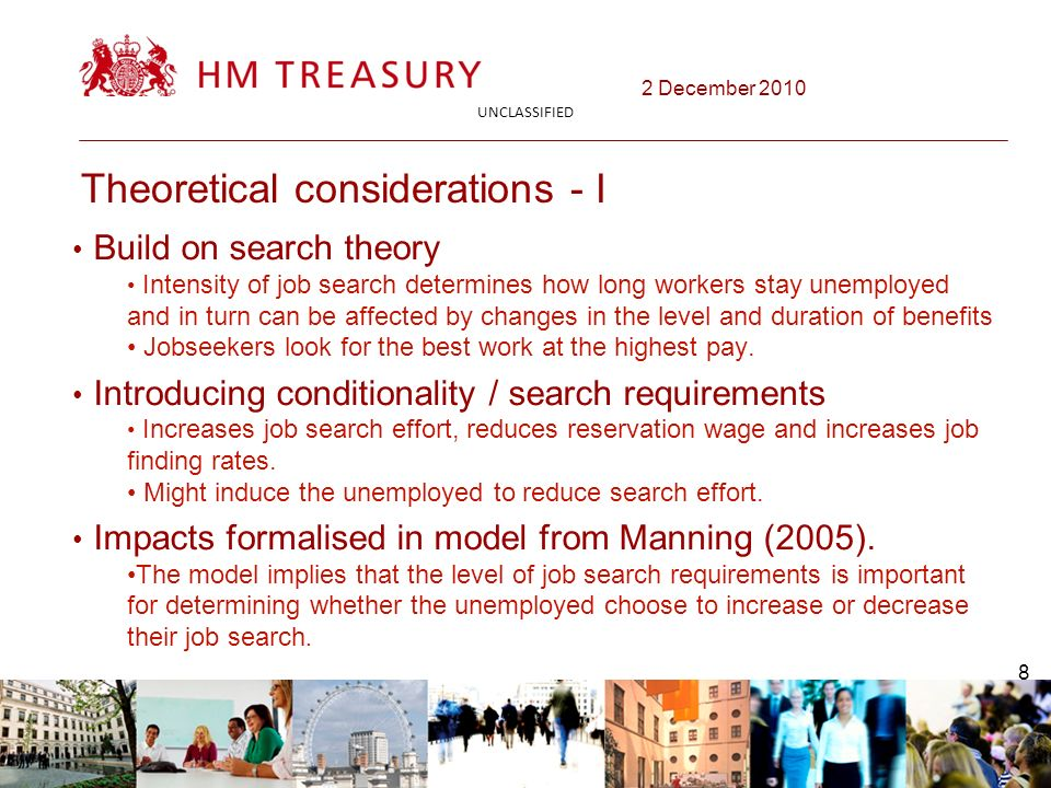 2 December 2010 UNCLASSIFIED 8 Theoretical considerations - I Build on search theory Intensity of job search determines how long workers stay unemployed and in turn can be affected by changes in the level and duration of benefits Jobseekers look for the best work at the highest pay.