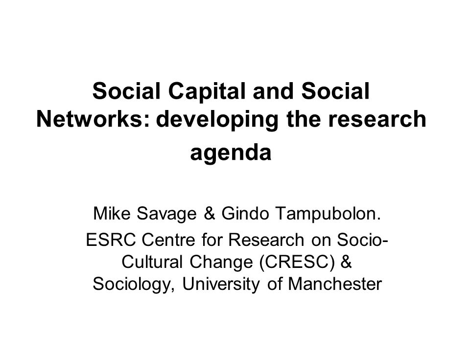 Issues we address 1.Why social networks are important to social capital 2.Network dynamics: what a case study of the ties in three organisations in the NW of England tells us about the mechanisms which produce social capital 3.The changing social capital of corporate elites (Gindo) 4.Network analysis using sample surveys: the Cultural Capital and Social Exclusion Survey