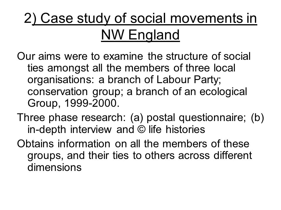 2) Case study of social movements in NW England Our aims were to examine the structure of social ties amongst all the members of three local organisations: a branch of Labour Party; conservation group; a branch of an ecological Group, 1999-2000.
