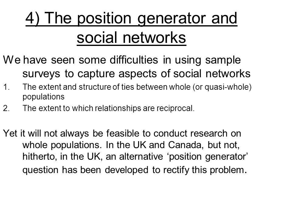 4) The position generator and social networks We have seen some difficulties in using sample surveys to capture aspects of social networks 1.The extent and structure of ties between whole (or quasi-whole) populations 2.The extent to which relationships are reciprocal.