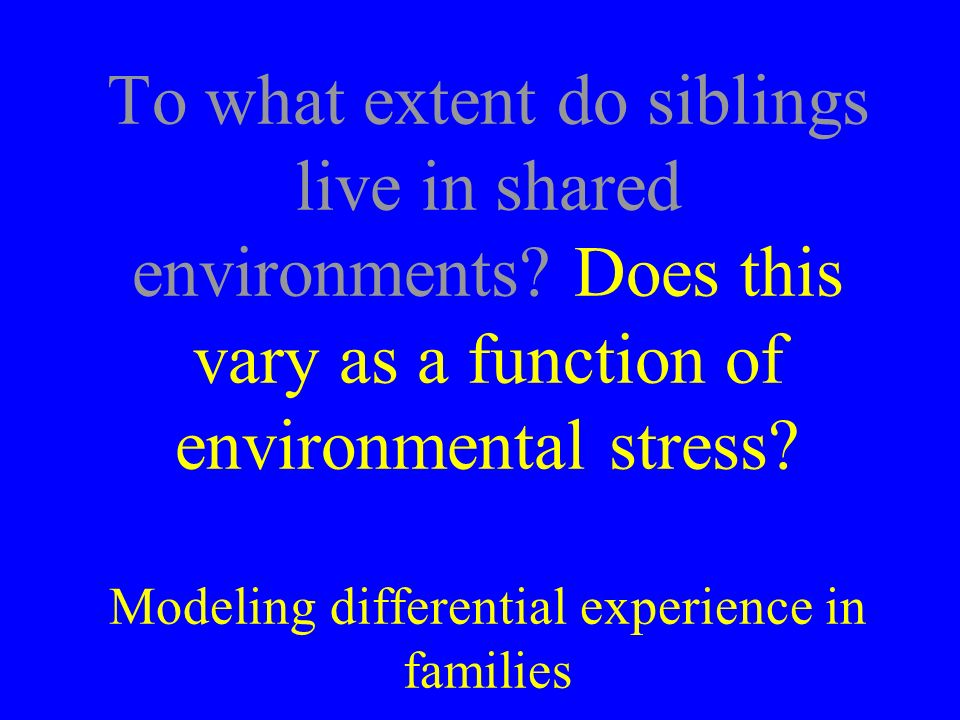 To what extent do siblings live in shared environments? Does this vary as a function of environmental stress? Modeling differential experience in fami
