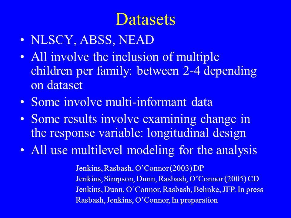 Datasets NLSCY, ABSS, NEAD All involve the inclusion of multiple children per family: between 2-4 depending on dataset Some involve multi-informant data Some results involve examining change in the response variable: longitudinal design All use multilevel modeling for the analysis Jenkins, Rasbash, OConnor (2003) DP Jenkins, Simpson, Dunn, Rasbash, OConnor (2005) CD Jenkins, Dunn, OConnor, Rasbash, Behnke, JFP.