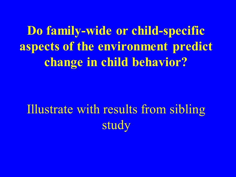 Do family-wide or child-specific aspects of the environment predict change in child behavior? Illustrate with results from sibling study