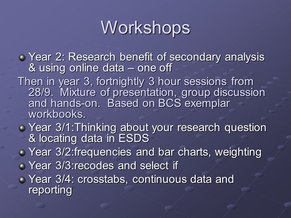 Workshops Year 2: Research benefit of secondary analysis & using online data – one off Then in year 3, fortnightly 3 hour sessions from 28/9.