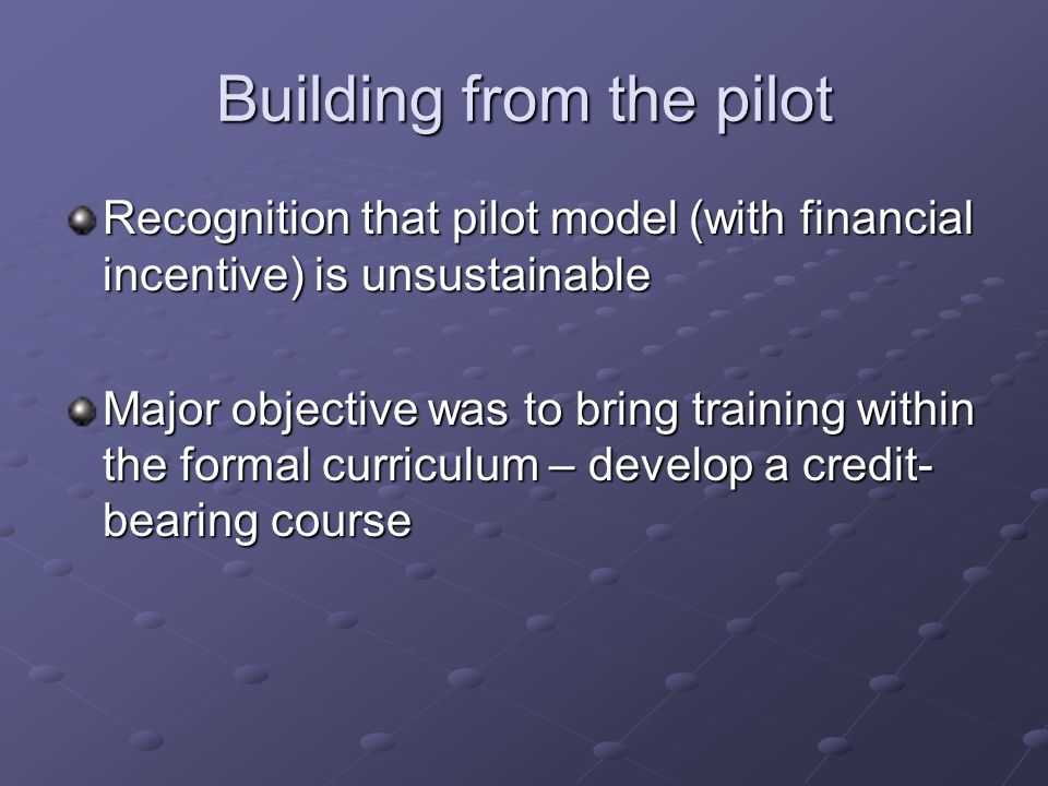 Building from the pilot Recognition that pilot model (with financial incentive) is unsustainable Major objective was to bring training within the formal curriculum – develop a credit- bearing course