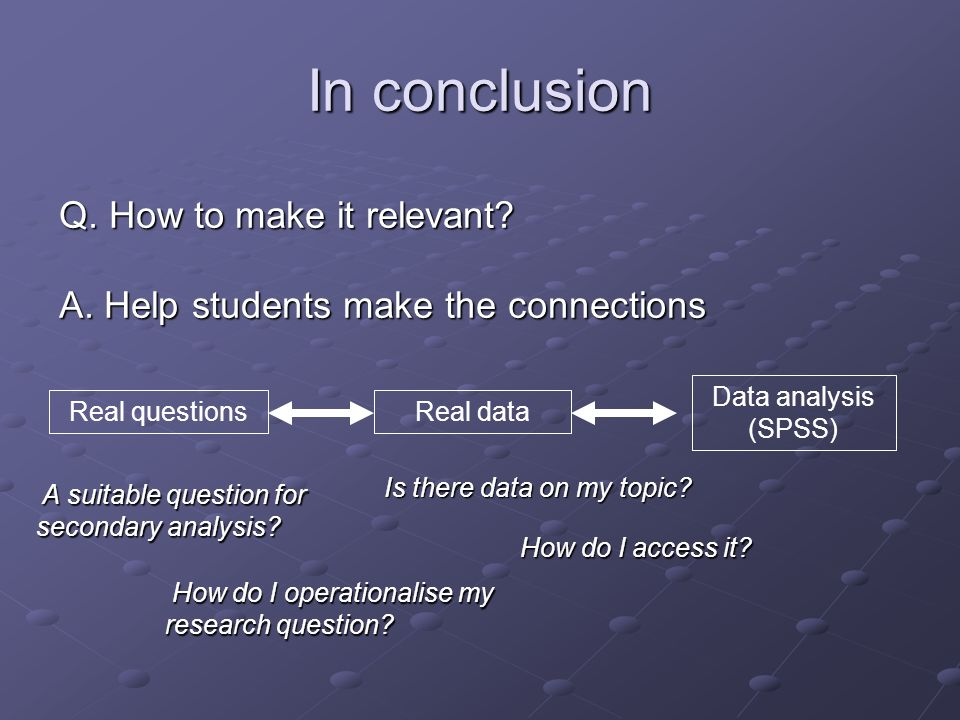 In conclusion Q. How to make it relevant? A. Help students make the connections Data analysis (SPSS) Real questionsReal data A suitable question for s