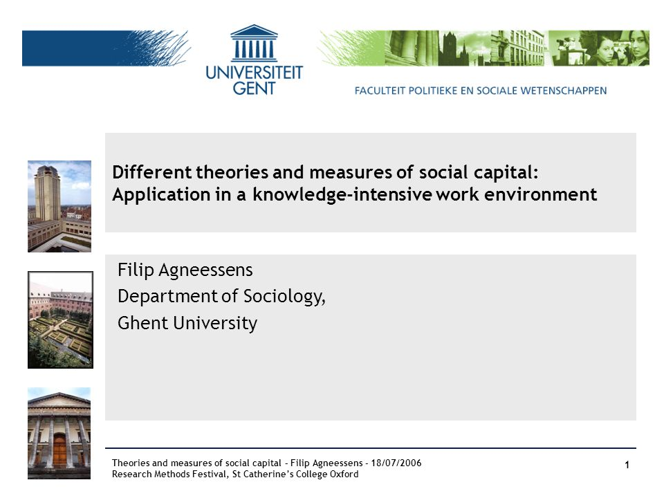 Filip Agneessens Department of Sociology, Ghent University Different theories and measures of social capital: Application in a knowledge-intensive wor