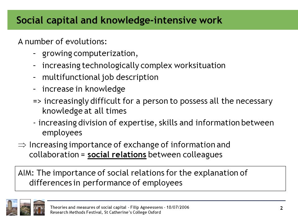 Social capital and knowledge-intensive work Theories and measures of social capital – Filip Agneessens - 18/07/2006 Research Methods Festival, St Cath