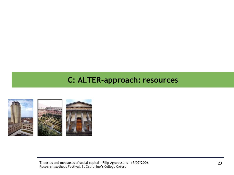 C: ALTER-approach: resources Theories and measures of social capital – Filip Agneessens - 18/07/2006 Research Methods Festival, St Catherines College