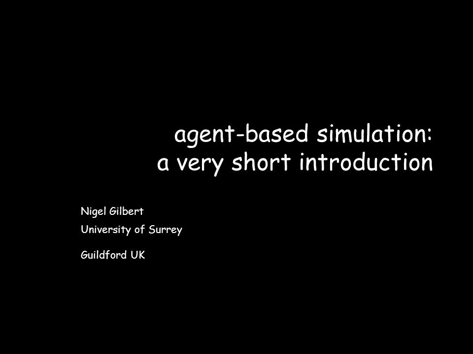 agent-based simulation: a very short introduction Nigel Gilbert University of Surrey Guildford UK
