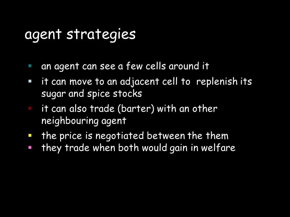 agent strategies an agent can see a few cells around it it can move to an adjacent cell to replenish its sugar and spice stocks it can also trade (barter) with an other neighbouring agent the price is negotiated between the them they trade when both would gain in welfare