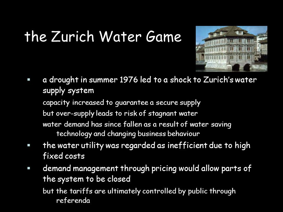 the Zurich Water Game a drought in summer 1976 led to a shock to Zurichs water supply system capacity increased to guarantee a secure supply but over-supply leads to risk of stagnant water water demand has since fallen as a result of water saving technology and changing business behaviour the water utility was regarded as inefficient due to high fixed costs demand management through pricing would allow parts of the system to be closed but the tariffs are ultimately controlled by public through referenda