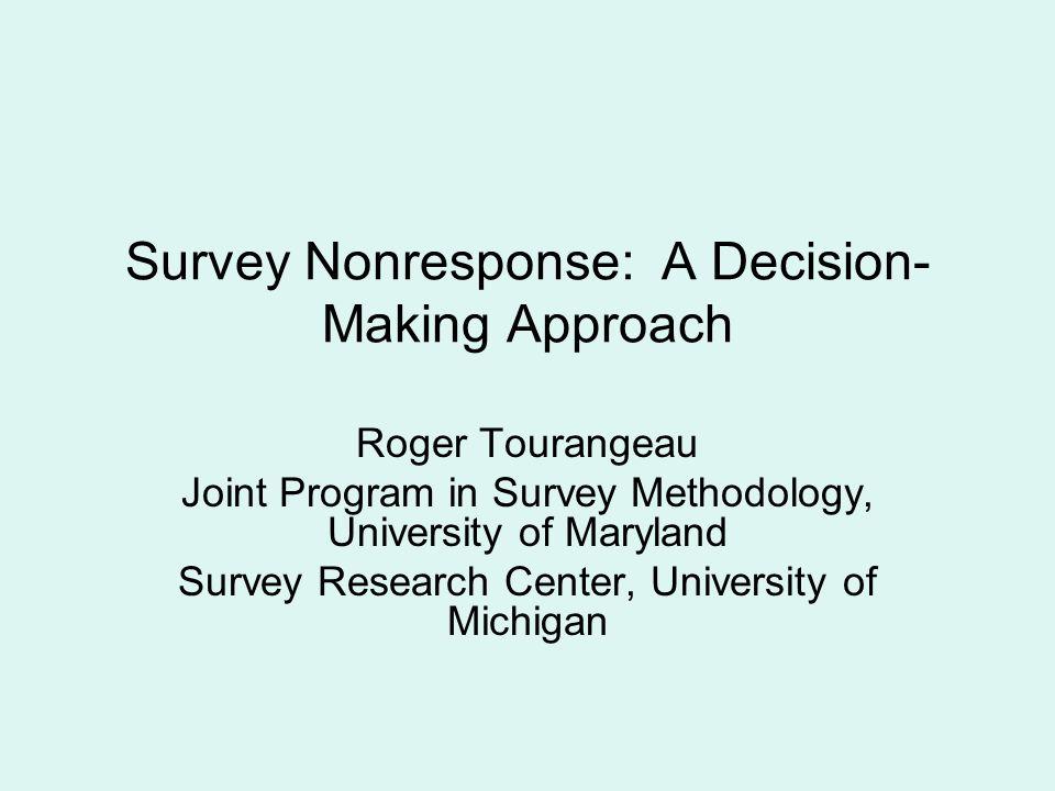 Survey Nonresponse: A Decision- Making Approach Roger Tourangeau Joint Program in Survey Methodology, University of Maryland Survey Research Center, U