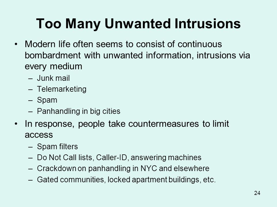 24 Too Many Unwanted Intrusions Modern life often seems to consist of continuous bombardment with unwanted information, intrusions via every medium –J
