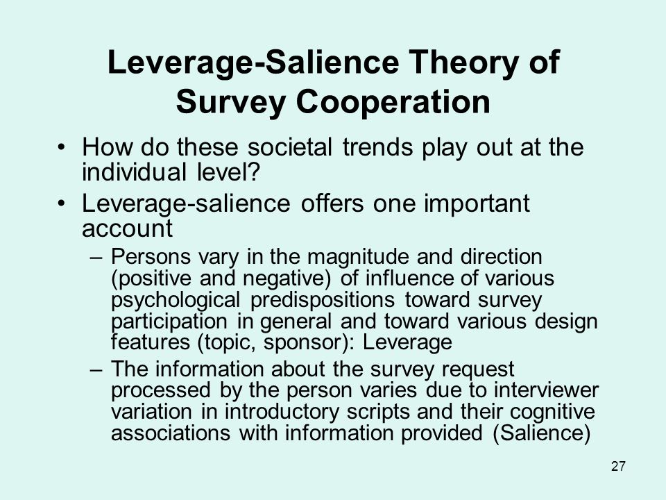 27 Leverage-Salience Theory of Survey Cooperation How do these societal trends play out at the individual level? Leverage-salience offers one importan