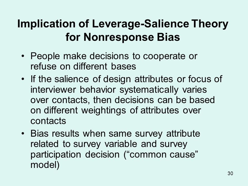 30 Implication of Leverage-Salience Theory for Nonresponse Bias People make decisions to cooperate or refuse on different bases If the salience of des