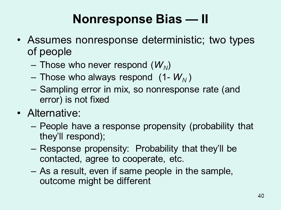 40 Nonresponse Bias II Assumes nonresponse deterministic; two types of people –Those who never respond (W N ) –Those who always respond (1- W N ) –Sam